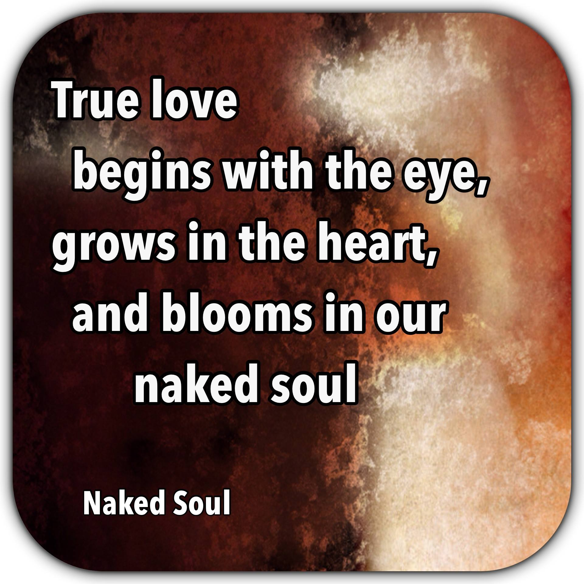 True love begins with the eye, grows in the heart, and blooms in our naked soul