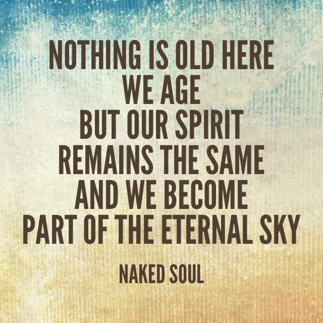 Nothing is old here, we age but our spirit remains the same