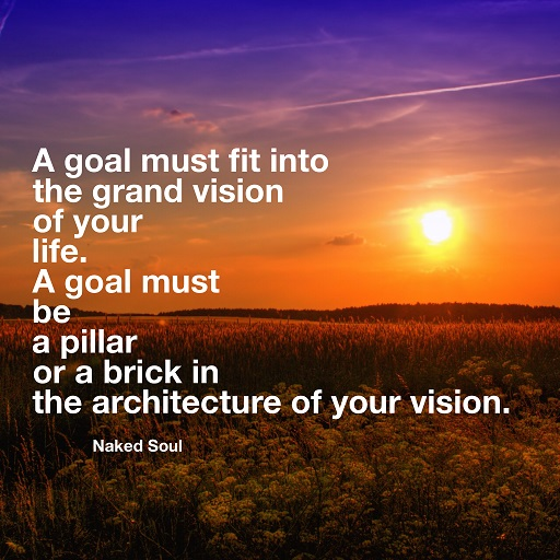 a goal must fit into the grand vision of your life