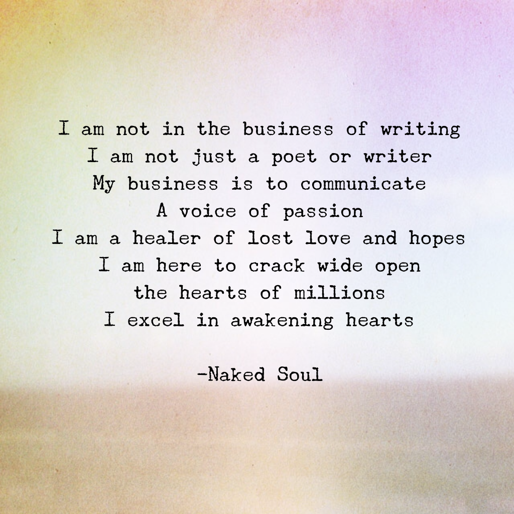 I am not in the business of writing I am not just a poet or writer My business is to communicate A voice of passion I am a healer of lost love and hopes I am here to crack wide open the hearts of millions I excel in awakening hearts