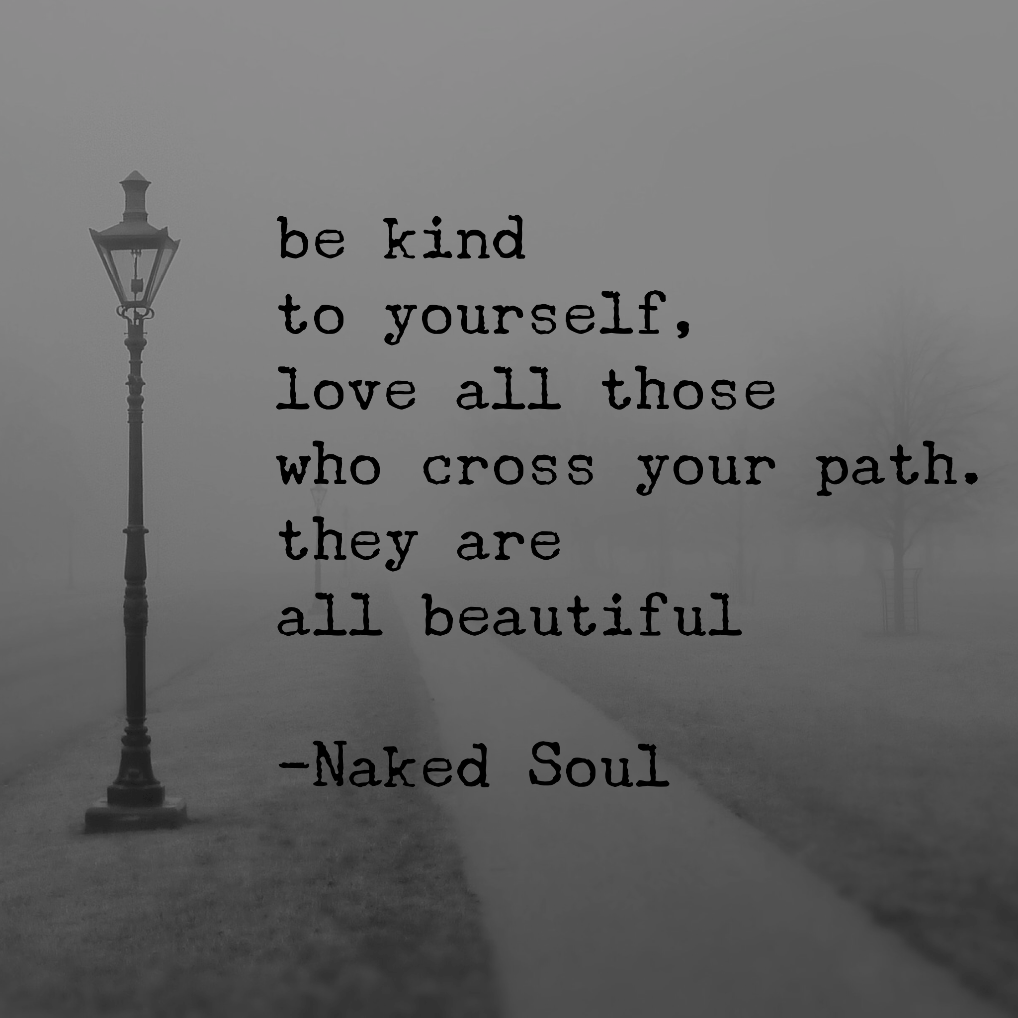 be kind to yourself, love all those who cross your path. they are all beautiful