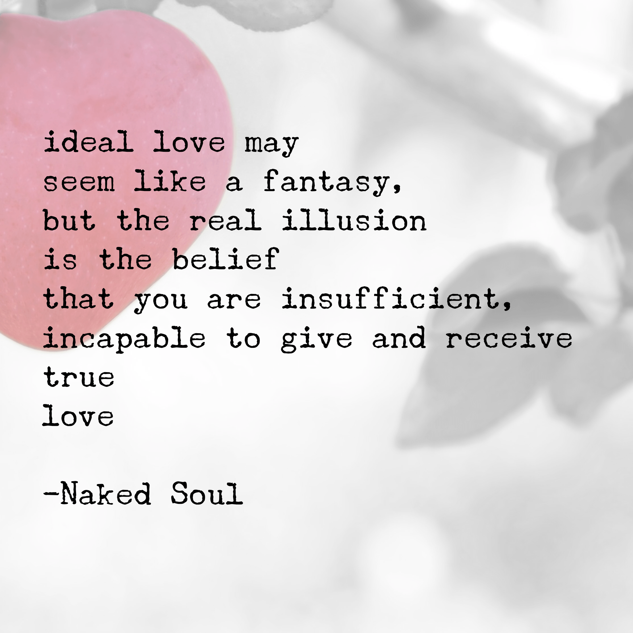 ideal love may seem like a fantasy, but the real illusion is the belief that you are insufficient, incapable to give and receive true love