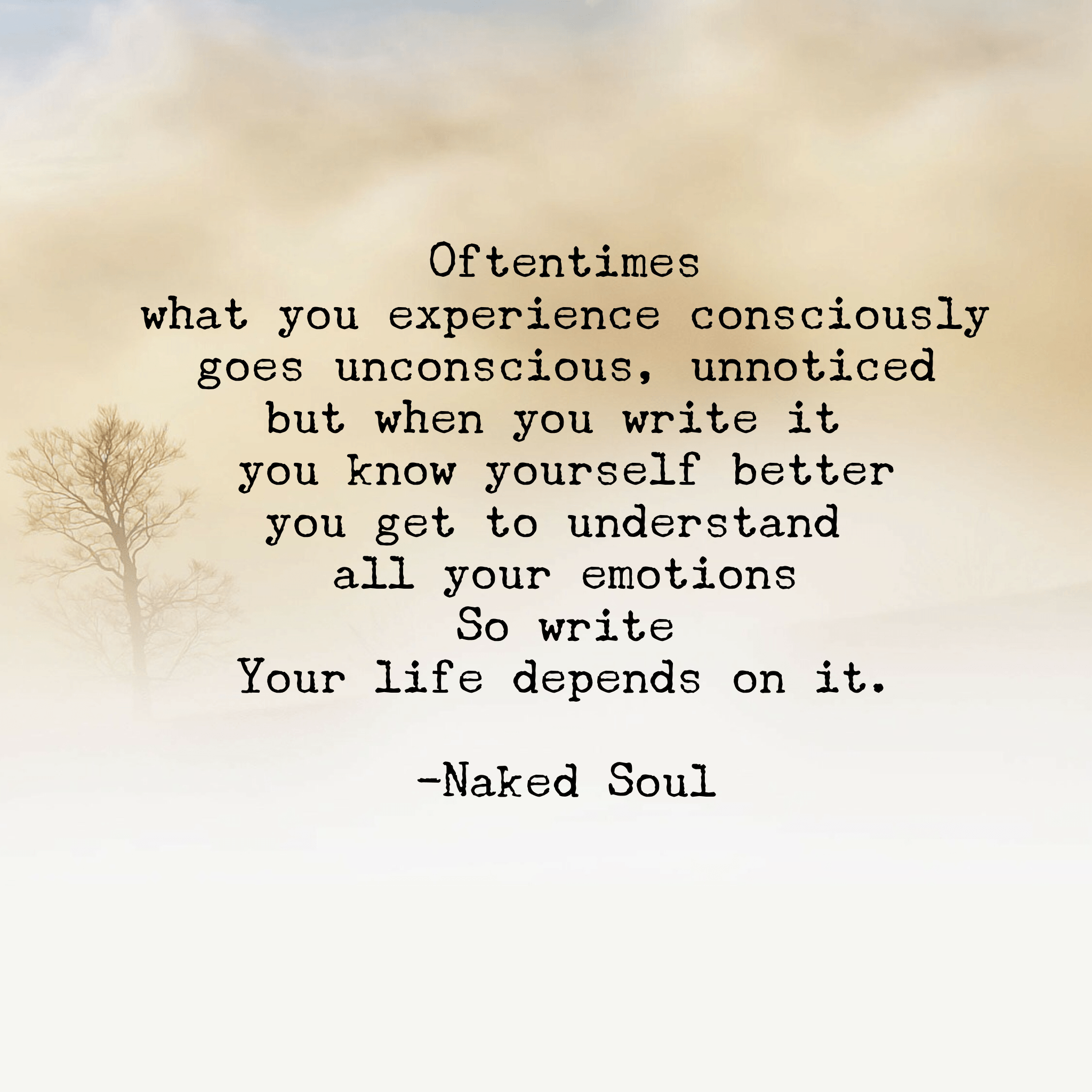 Oftentimes what you experience consciously goes unconscious, unnoticed but when you write it you know yourself better you get to understand all your emotions So write Your life depends on it.
