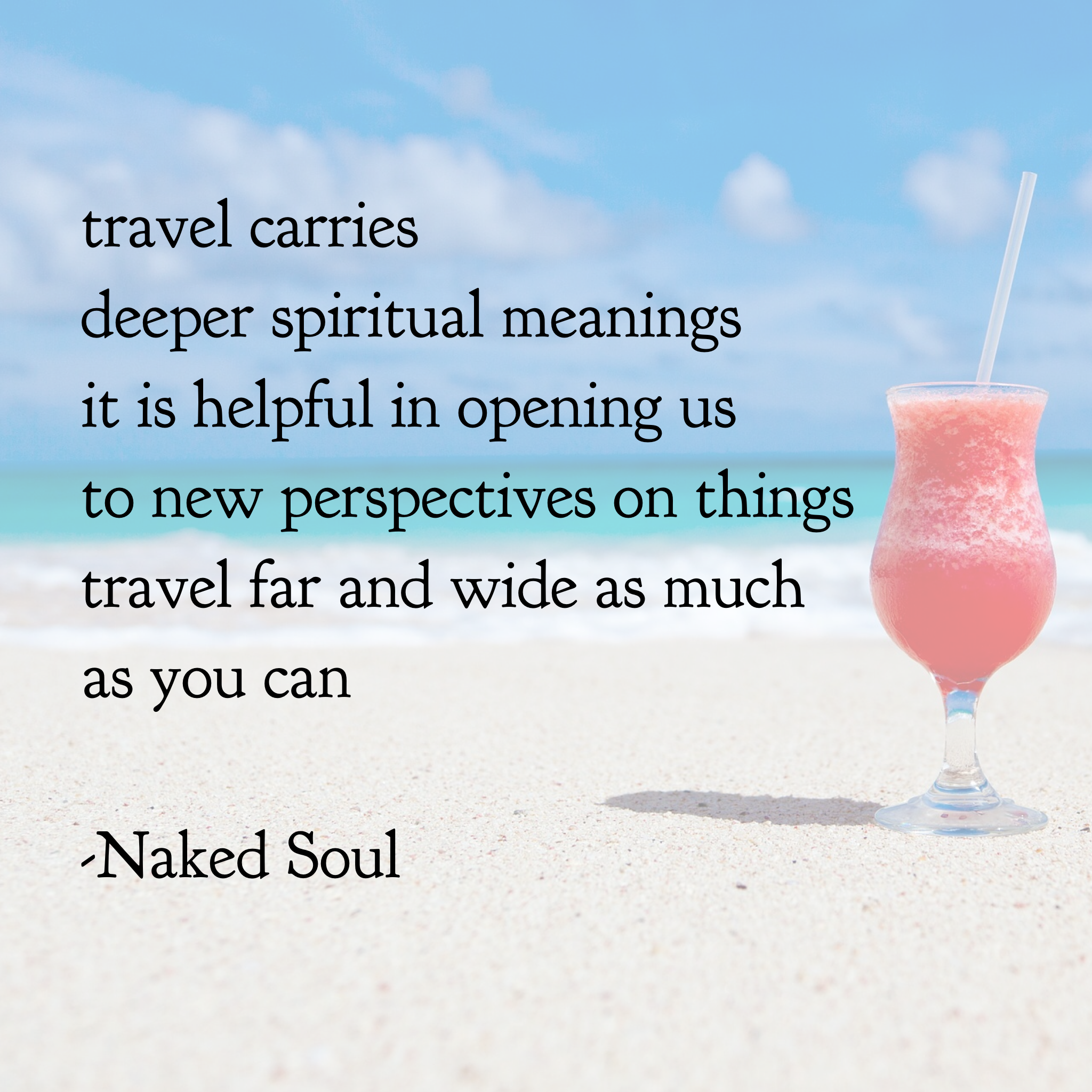 travel carries  deeper spiritual meanings it is helpful in opening us  to new perspectives on things travel far and wide as much as you can